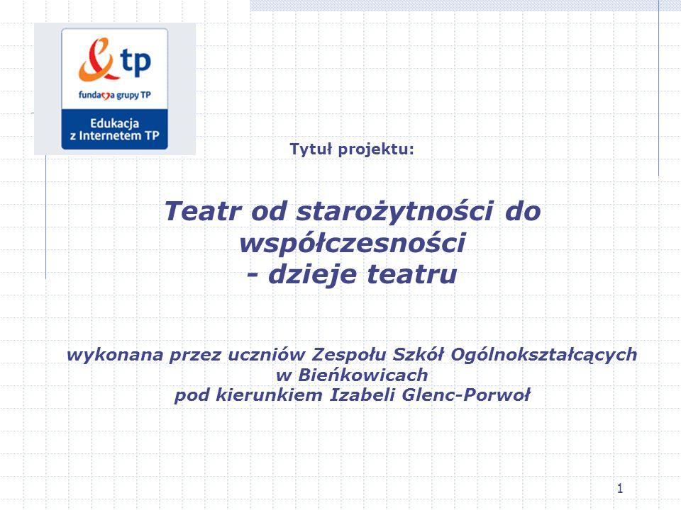 1 Tytuł projektu: Teatr od starożytności do współczesności - dzieje teatru wykonana przez uczniów Zespołu Szkół Ogólnokształcących w Bieńkowicach pod kierunkiem Izabeli Glenc-Porwoł