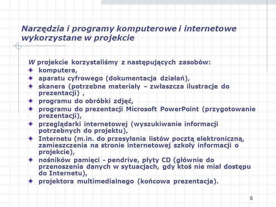 6 Narzędzia i programy komputerowe i internetowe wykorzystane w projekcie W projekcie korzystaliśmy z następujących zasobów: komputera, aparatu cyfrowego (dokumentacja działań), skanera (potrzebne materiały – zwłaszcza ilustracje do prezentacji), programu do obróbki zdjęć, programu do prezentacji Microsoft PowerPoint (przygotowanie prezentacji), przeglądarki internetowej (wyszukiwanie informacji potrzebnych do projektu), Internetu (m.in.