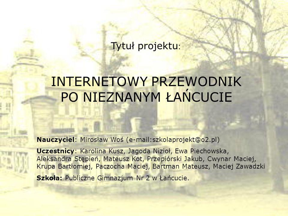 Nauczyciel: Mirosław Woś (e-mail:szkolaprojekt@o2.pl) Uczestnicy: Karolina Kusz, Jagoda Nizioł, Ewa Piechowska, Aleksandra Stępień, Mateusz Kot, Przep