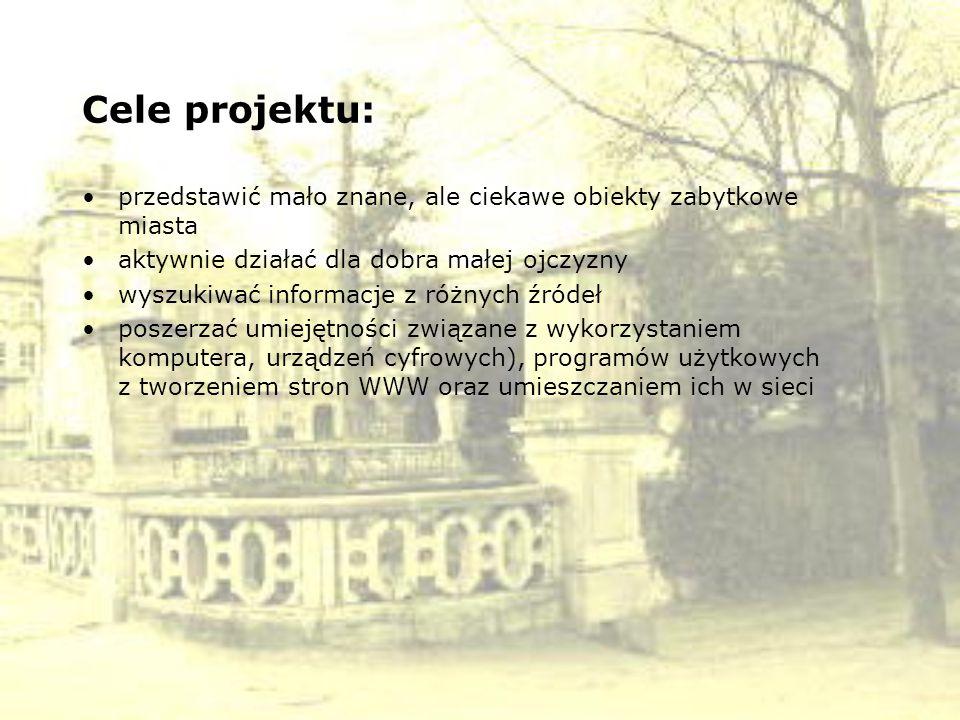 Cele projektu: przedstawić mało znane, ale ciekawe obiekty zabytkowe miasta aktywnie działać dla dobra małej ojczyzny wyszukiwać informacje z różnych
