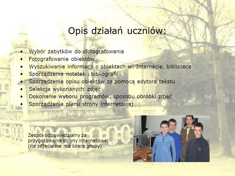 Opis działań uczniów: Wybór zabytków do sfotografowania Fotografowanie obiektów Wyszukiwanie informacji o obiektach w: Internecie, bibliotece Sporządz
