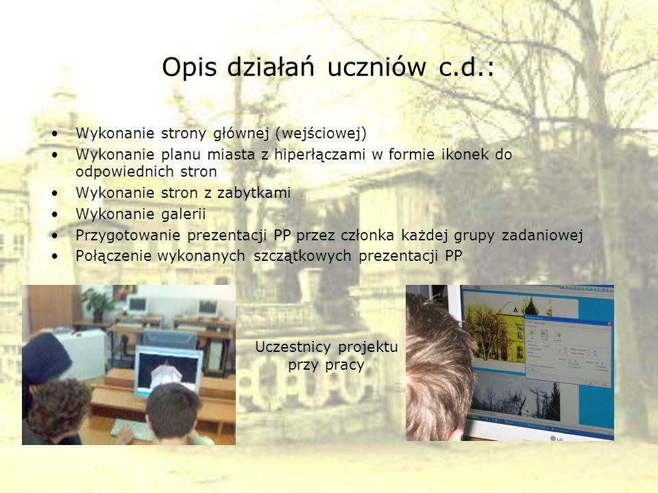 Opis działań uczniów c.d.: Wykonanie strony głównej (wejściowej) Wykonanie planu miasta z hiperłączami w formie ikonek do odpowiednich stron Wykonanie stron z zabytkami Wykonanie galerii Przygotowanie prezentacji PP przez członka każdej grupy zadaniowej Połączenie wykonanych szczątkowych prezentacji PP Uczestnicy projektu przy pracy