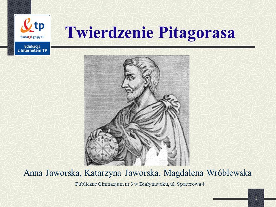 1 Twierdzenie Pitagorasa Anna Jaworska, Katarzyna Jaworska, Magdalena Wróblewska Publiczne Gimnazjum nr 3 w Białymstoku, ul. Spacerowa 4