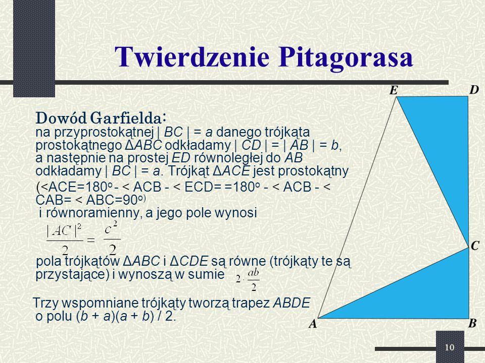 10 Twierdzenie Pitagorasa Dowód Garfielda: na przyprostokątnej | BC | = a danego trójkąta prostokątnego ΔABC odkładamy | CD | = | AB | = b, a następnie na prostej ED równoległej do AB odkładamy | BC | = a.