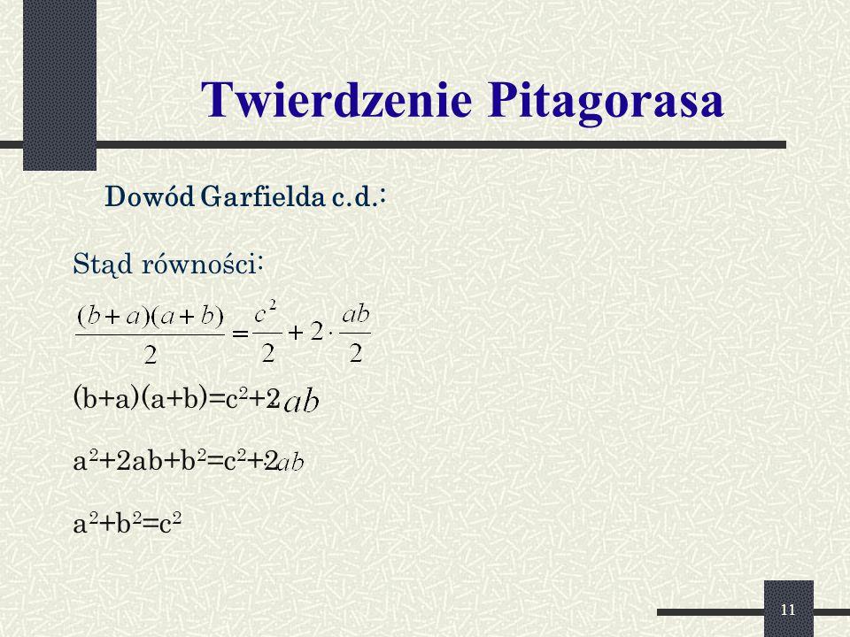 11 Twierdzenie Pitagorasa Dowód Garfielda c.d.: Stąd równości: (b+a)(a+b)=c 2 +2 a 2 +2ab+b 2 =c 2 +2 a 2 +b 2 =c 2