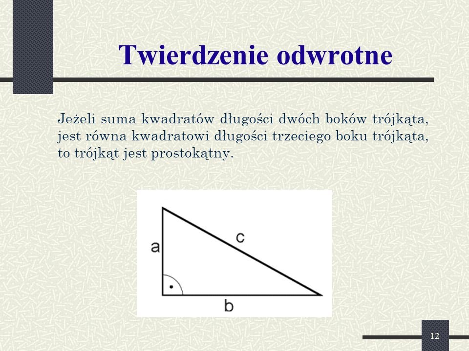 12 Twierdzenie odwrotne Jeżeli suma kwadratów długości dwóch boków trójkąta, jest równa kwadratowi długości trzeciego boku trójkąta, to trójkąt jest prostokątny.