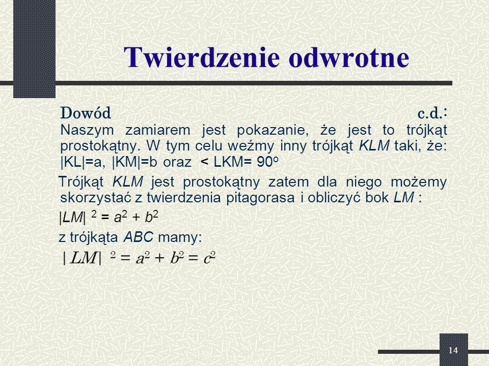 14 Twierdzenie odwrotne Dowód c.d.: Naszym zamiarem jest pokazanie, że jest to trójkąt prostokątny. W tym celu weźmy inny trójkąt KLM taki, że: |KL|=a
