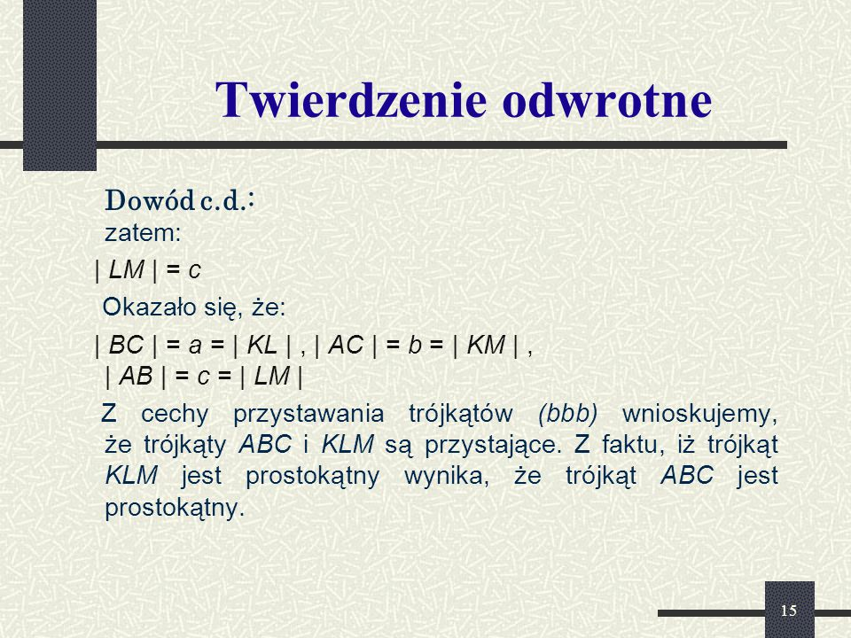 15 Twierdzenie odwrotne Dowód c.d.: zatem: | LM | = c Okazało się, że: | BC | = a = | KL |, | AC | = b = | KM |, | AB | = c = | LM | Z cechy przystawania trójkątów (bbb) wnioskujemy, że trójkąty ABC i KLM są przystające.