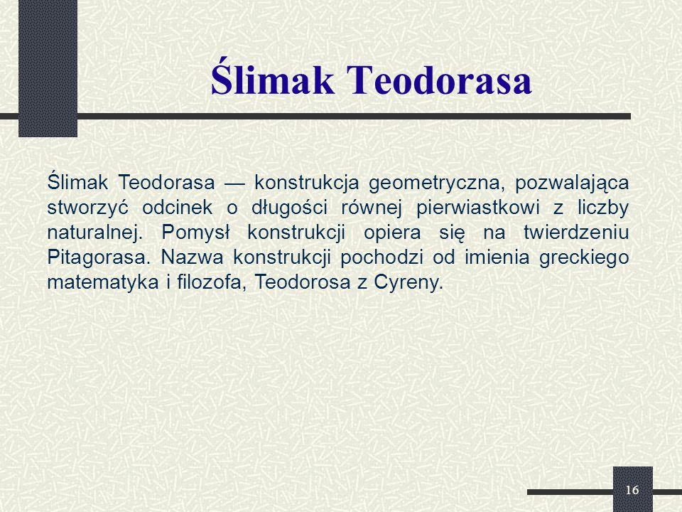 16 Ślimak Teodorasa Ślimak Teodorasa — konstrukcja geometryczna, pozwalająca stworzyć odcinek o długości równej pierwiastkowi z liczby naturalnej.