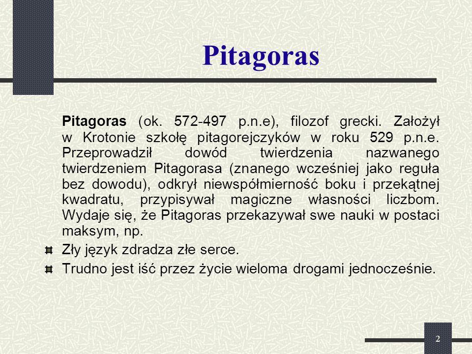 2 Pitagoras Pitagoras (ok. 572-497 p.n.e), filozof grecki. Założył w Krotonie szkołę pitagorejczyków w roku 529 p.n.e. Przeprowadził dowód twierdzenia