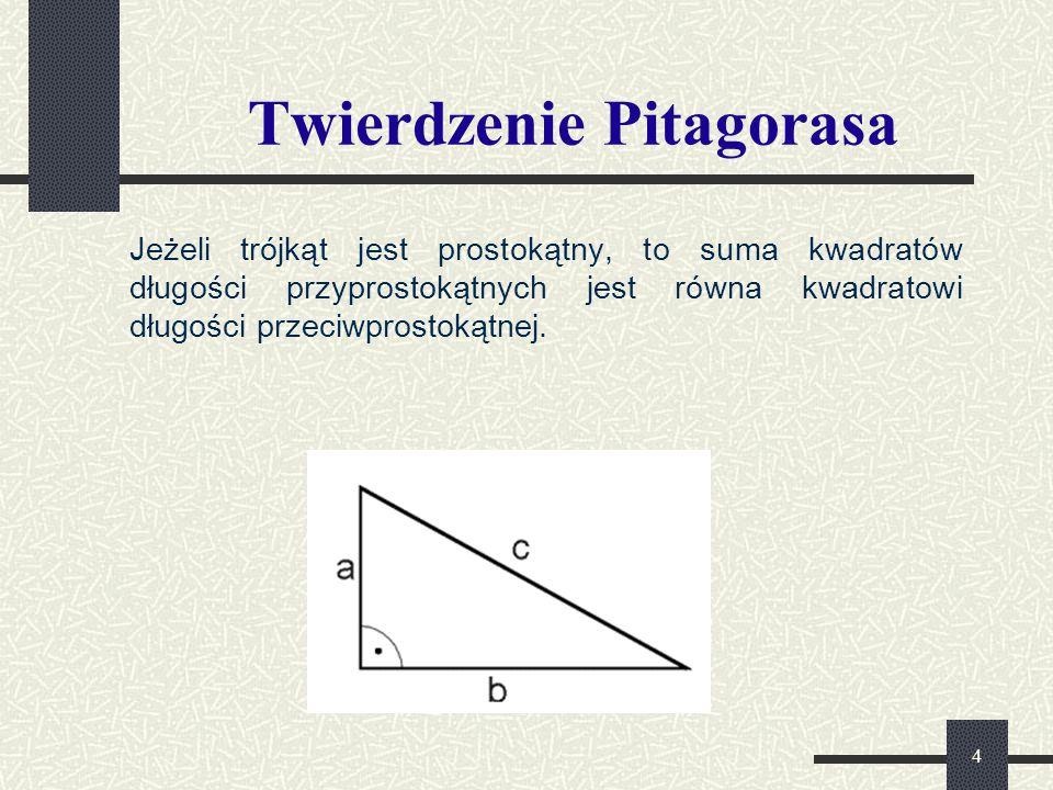 4 Twierdzenie Pitagorasa Jeżeli trójkąt jest prostokątny, to suma kwadratów długości przyprostokątnych jest równa kwadratowi długości przeciwprostokątnej.