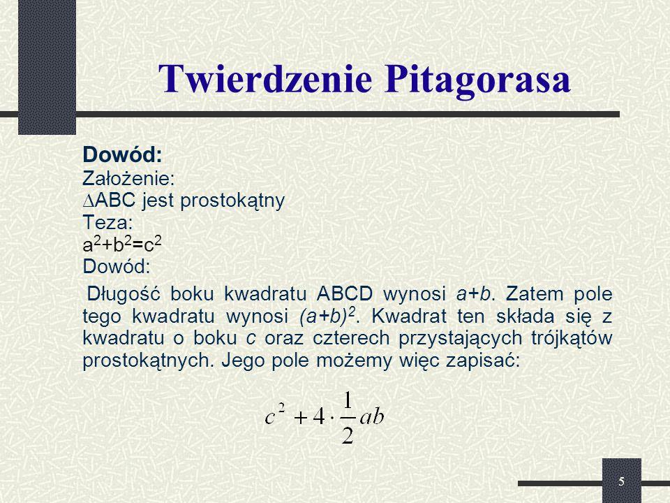 5 Twierdzenie Pitagorasa Dowód: Założenie: ∆ABC jest prostokątny Teza: a 2 +b 2 =c 2 Dowód: Długość boku kwadratu ABCD wynosi a+b. Zatem pole tego kwa