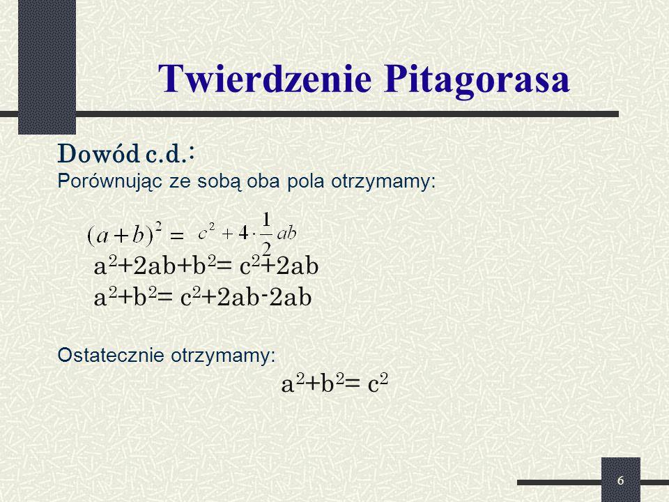 6 Twierdzenie Pitagorasa Dowód c.d.: Porównując ze sobą oba pola otrzymamy: a 2 +2ab+b 2 = c 2 +2ab a 2 +b 2 = c 2 +2ab-2ab Ostatecznie otrzymamy: a 2