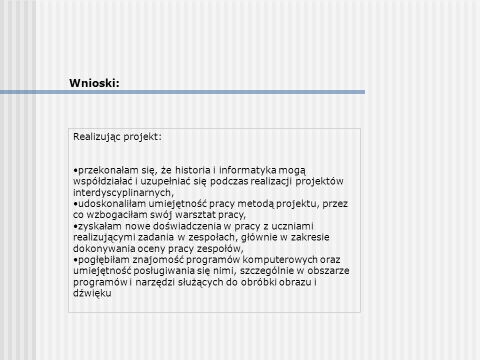 Wnioski: Realizując projekt: przekonałam się, że historia i informatyka mogą współdziałać i uzupełniać się podczas realizacji projektów interdyscyplin