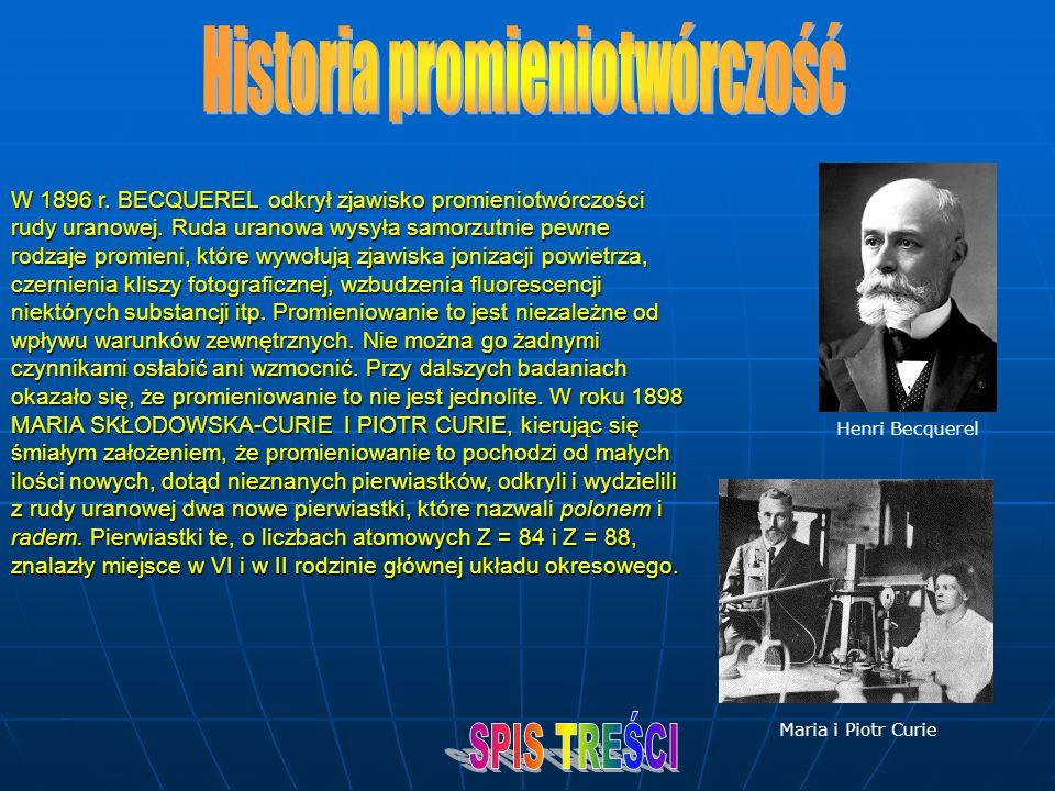 W 1896 r. BECQUEREL odkrył zjawisko promieniotwórczości rudy uranowej. Ruda uranowa wysyła samorzutnie pewne rodzaje promieni, które wywołują zjawiska