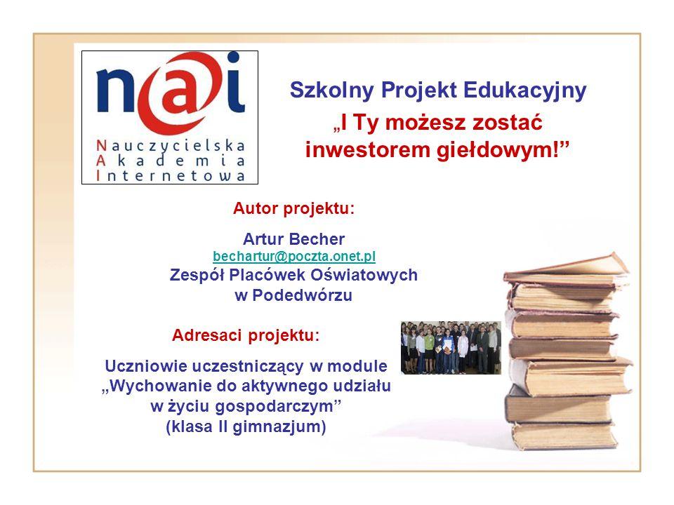 """Szkolny Projekt Edukacyjny """"I Ty możesz zostać inwestorem giełdowym!"""" Autor projektu: Artur Becher bechartur@poczta.onet.pl Zespół Placówek Oświatowyc"""