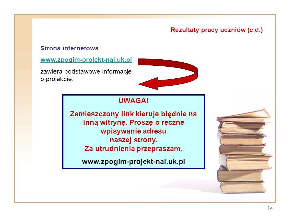 14 Rezultaty pracy uczniów (c.d.) Strona internetowa www.zpogim-projekt-nai.uk.pl zawiera podstawowe informacje o projekcie. UWAGA! Zamieszczony link