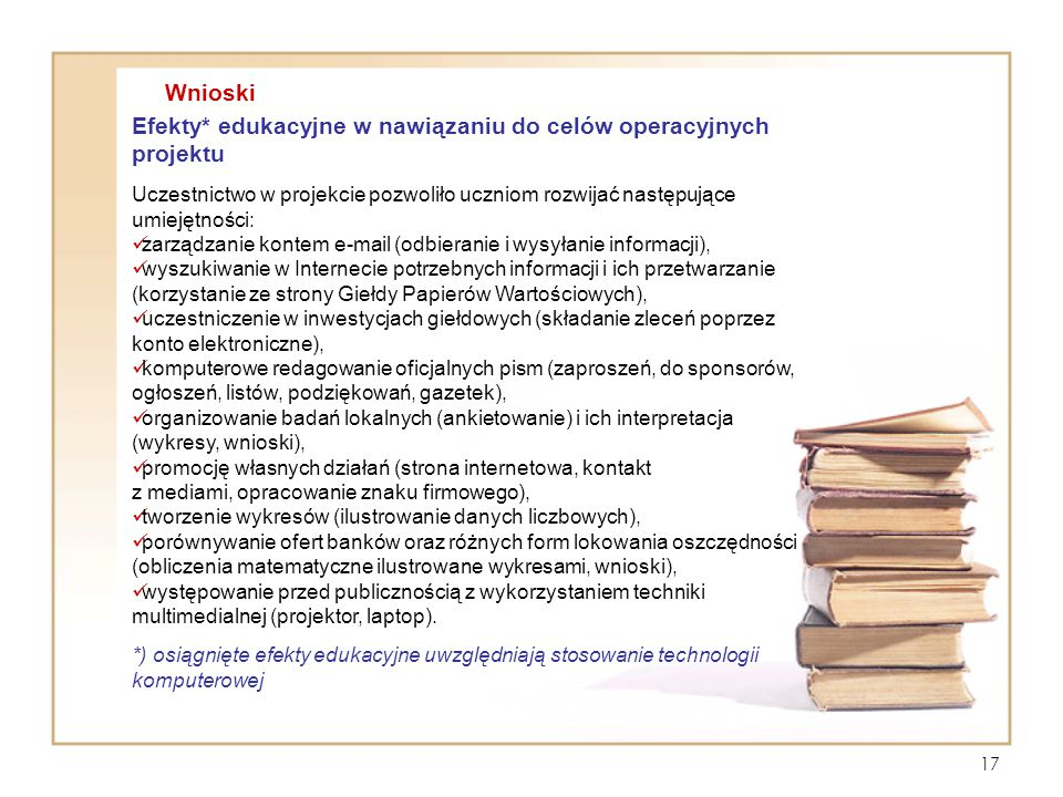 17 Efekty* edukacyjne w nawiązaniu do celów operacyjnych projektu Uczestnictwo w projekcie pozwoliło uczniom rozwijać następujące umiejętności: zarząd