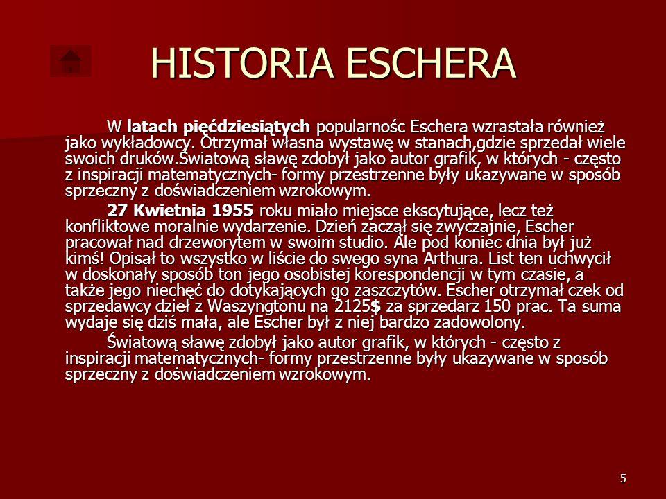 5 HISTORIA ESCHERA W latach pięćdziesiątych popularnośc Eschera wzrastała również jako wykładowcy.
