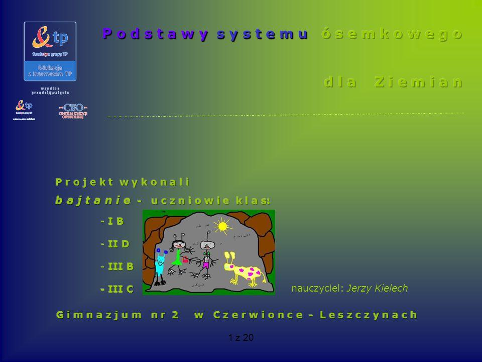 2 z 20 Cele projektu : Uczniowie: zamieniają liczby zapisane w systemie dziesiątkowym na ósemkowy i odwrotnie, nazywają liczby zapisane w systemie ósemkowym, konstruują kalkulatory do przeliczeń liczb między systemami na bazie arkusza kalkulacyjnego, konstruują tabliczki: dodawania i mnożenia dla systemu ósemkowego, wykonują działania podstawowe w zbiorze liczb naturalnych zapisanych w systemie ósemkowym, wykonują operacje i działania na ułamkach zwykłych w systemie ósemkowym, znajdują rozwinięcia oktalne ułamków zwykłych, znajdują ułamki zwykłe odpowiadające rozwinięciom oktalnym, zamieniają ułamki dziesiętne na oktalne, skutecznie komunikują się i współpracują w celu osiągnięcia zaplanowanych celów, stosują nowoczesne narzędzia i programy w pracy badawczej, budują testy multimedialne, tworzą prezentacje w programie PowerPoint oraz proste strony internetowe przedstawiające wyniki pracy i rezultaty badań.
