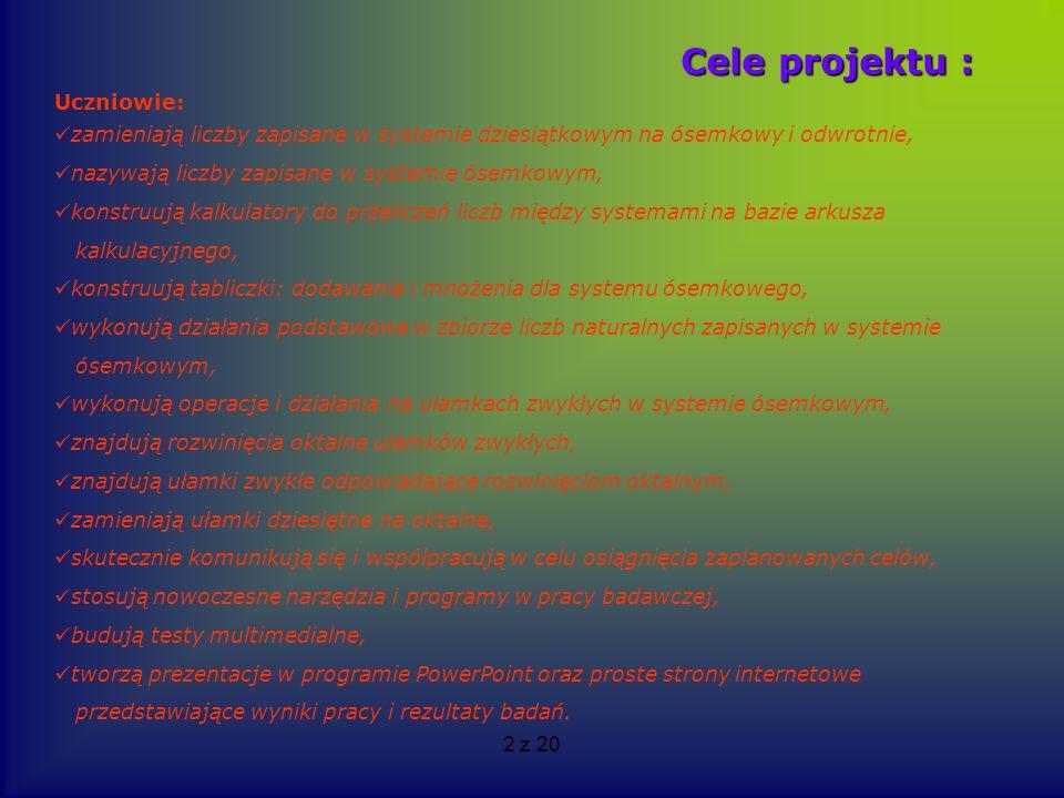 2 z 20 Cele projektu : Uczniowie: zamieniają liczby zapisane w systemie dziesiątkowym na ósemkowy i odwrotnie, nazywają liczby zapisane w systemie óse
