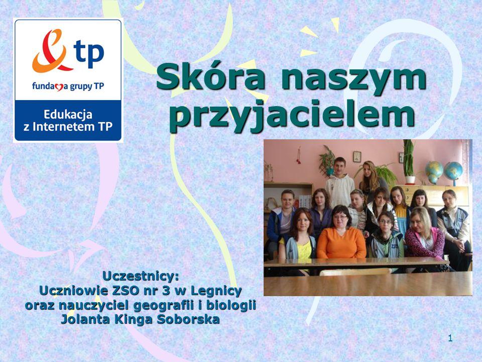 1 Skóra naszym przyjacielem Uczestnicy: Uczniowie ZSO nr 3 w Legnicy oraz nauczyciel geografii i biologii Jolanta Kinga Soborska