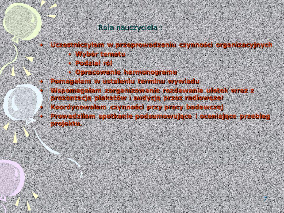 7 Rola nauczyciela : Uczestniczyłam w przeprowadzeniu czynności organizacyjnychUczestniczyłam w przeprowadzeniu czynności organizacyjnych Wybór tematuWybór tematu Podział rólPodział ról Opracowanie harmonogramuOpracowanie harmonogramu Pomagałam w ustaleniu terminu wywiaduPomagałam w ustaleniu terminu wywiadu Wspomagałam zorganizowanie rozdawania ulotek wraz z prezentacją plakatów i audycją przez radiowęzełWspomagałam zorganizowanie rozdawania ulotek wraz z prezentacją plakatów i audycją przez radiowęzeł Koordynowałam czynności przy pracy badawczejKoordynowałam czynności przy pracy badawczej Prowadziłam spotkanie podsumowujące i oceniające przebieg projektu.Prowadziłam spotkanie podsumowujące i oceniające przebieg projektu.