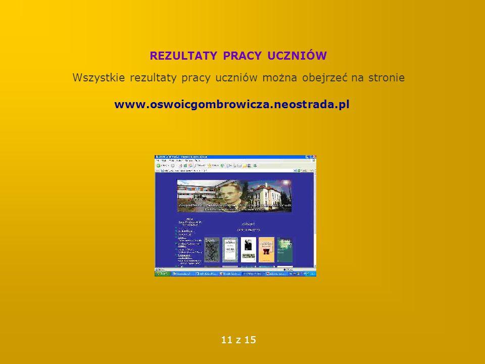 REZULTATY PRACY UCZNIÓW Wszystkie rezultaty pracy uczniów można obejrzeć na stronie www.oswoicgombrowicza.neostrada.pl 11 z 15