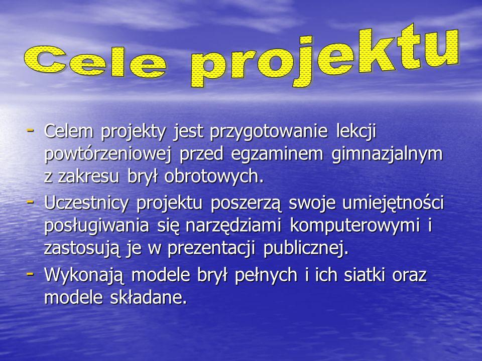 - Celem projekty jest przygotowanie lekcji powtórzeniowej przed egzaminem gimnazjalnym z zakresu brył obrotowych.
