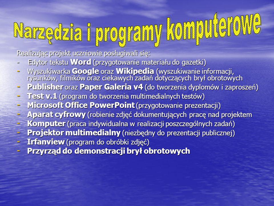 Realizując projekt uczniowie posługiwali się: - Edytor tekstu Word (przygotowanie materiału do gazetki) - Wyszukiwarka Google oraz Wikipedia (wyszukiwanie informacji, rysunków, filmików oraz ciekawych zadań dotyczących brył obrotowych - Publisher oraz Paper Galeria v4 (do tworzenia dyplomów i zaproszeń) - Test v.1 (program do tworzenia multimedialnych testów) - Microsoft Office PowerPoint (przygotowanie prezentacji) - Aparat cyfrowy (robienie zdjęć dokumentujących pracę nad projektem - Komputer (praca indywidualna w realizacji poszczególnych zadań) - Projektor multimedialny (niezbędny do prezentacji publicznej) - Irfanview (program do obróbki zdjęć) - Przyrząd do demonstracji brył obrotowych