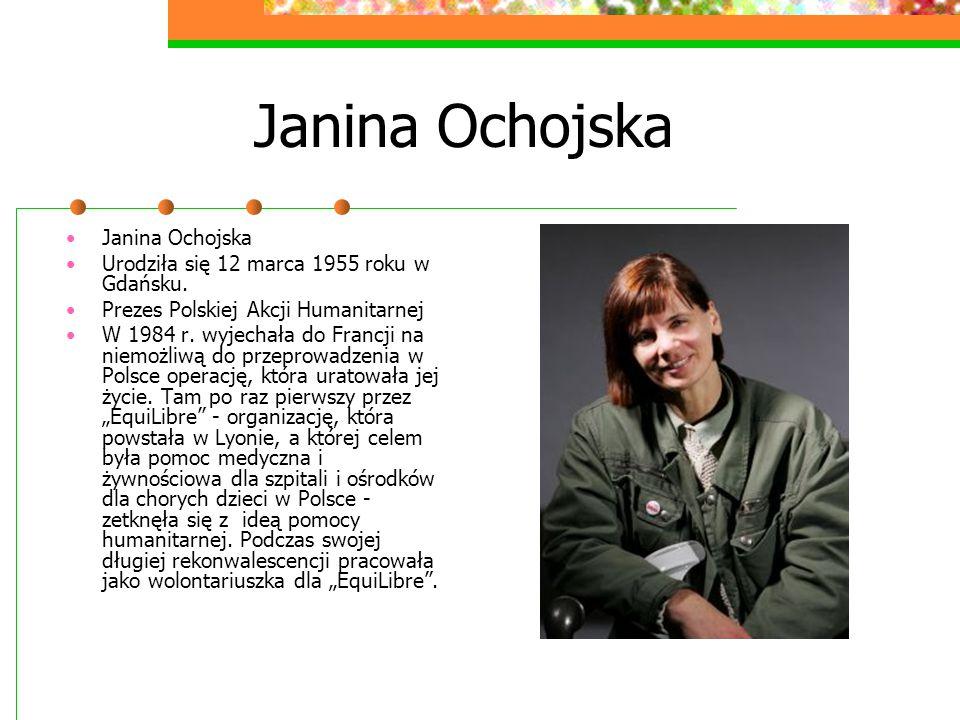 Janina Ochojska Janina Ochojska Urodziła się 12 marca 1955 roku w Gdańsku. Prezes Polskiej Akcji Humanitarnej W 1984 r. wyjechała do Francji na niemoż