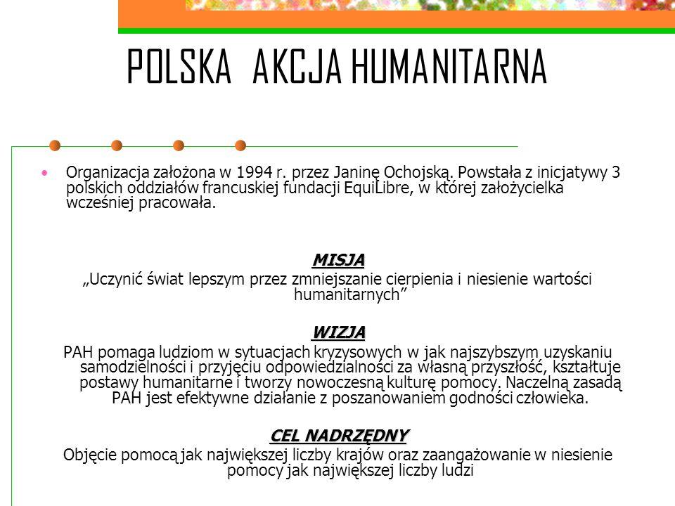 POLSKA AKCJA HUMANITARNA Organizacja założona w 1994 r. przez Janinę Ochojską. Powstała z inicjatywy 3 polskich oddziałów francuskiej fundacji EquiLib