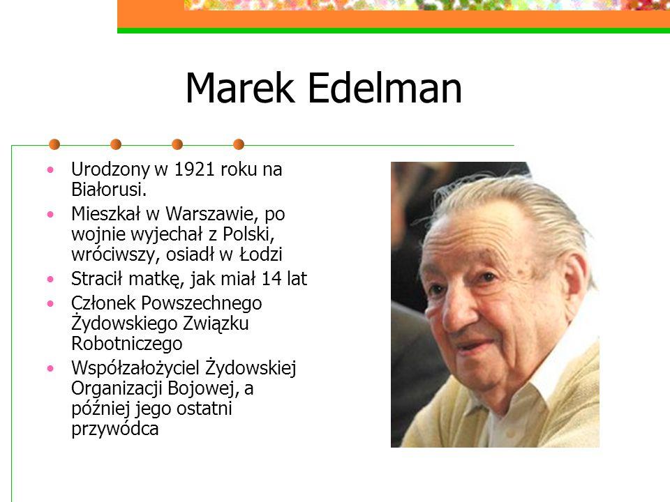 Marek Edelman Urodzony w 1921 roku na Białorusi. Mieszkał w Warszawie, po wojnie wyjechał z Polski, wróciwszy, osiadł w Łodzi Stracił matkę, jak miał