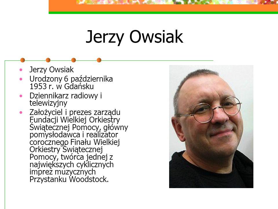 Jerzy Owsiak Jerzy Owsiak Urodzony 6 października 1953 r. w Gdańsku Dziennikarz radiowy i telewizyjny Założyciel i prezes zarządu Fundacji Wielkiej Or
