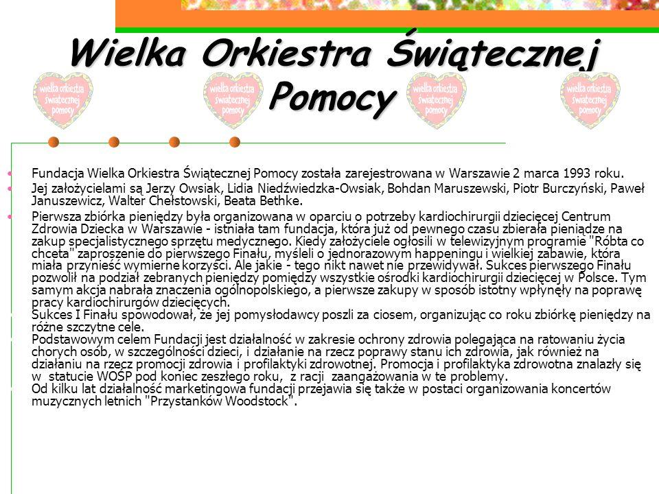 Wielka Orkiestra Świątecznej Pomocy Fundacja Wielka Orkiestra Świątecznej Pomocy została zarejestrowana w Warszawie 2 marca 1993 roku. Jej założyciela