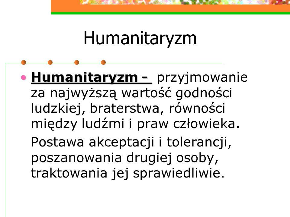Humanitaryzm Humanitaryzm -Humanitaryzm - przyjmowanie za najwyższą wartość godności ludzkiej, braterstwa, równości między ludźmi i praw człowieka. Po