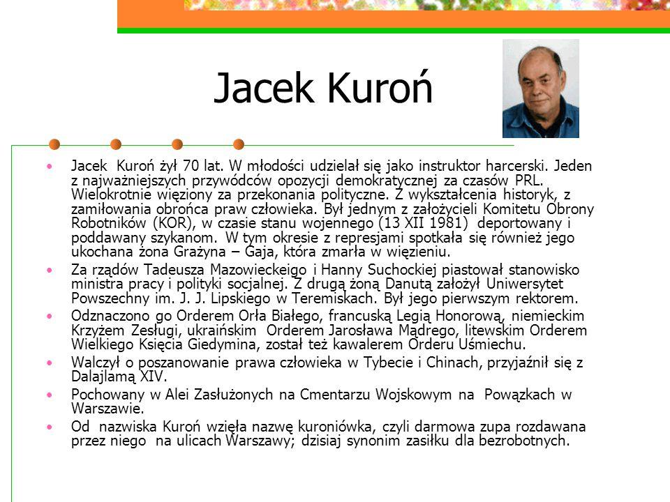 Jacek Kuroń Jacek Kuroń żył 70 lat. W młodości udzielał się jako instruktor harcerski. Jeden z najważniejszych przywódców opozycji demokratycznej za c
