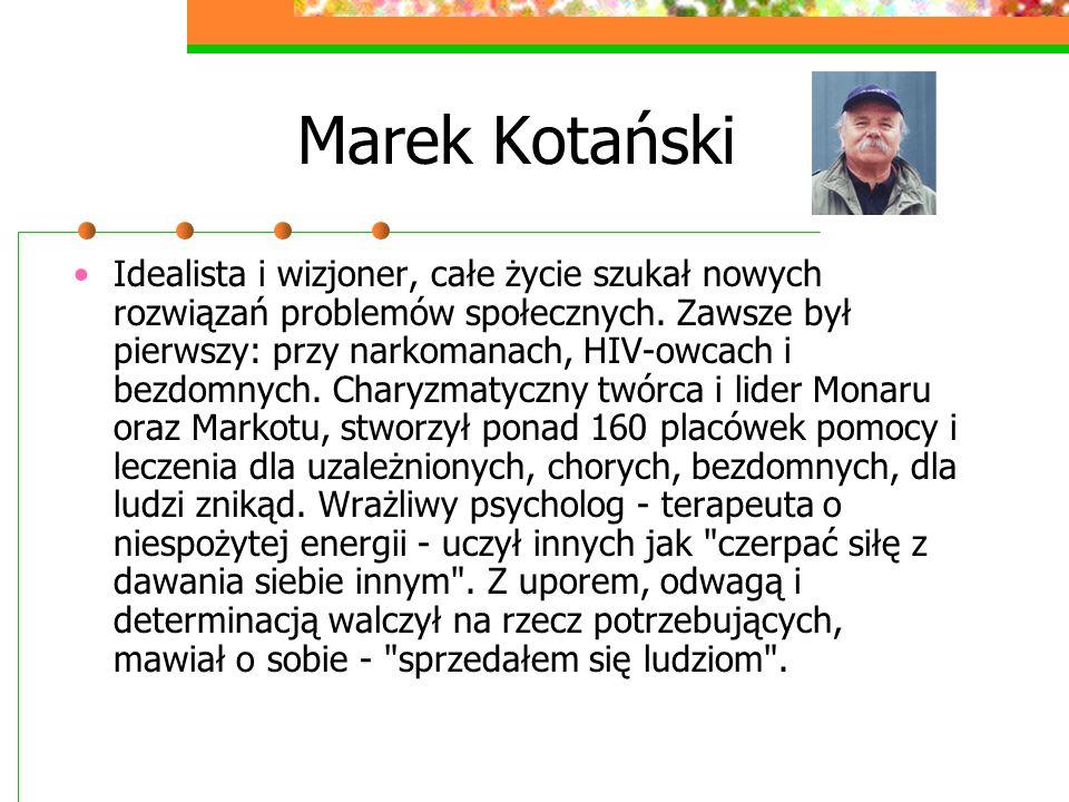 Marek Kotański Idealista i wizjoner, całe życie szukał nowych rozwiązań problemów społecznych. Zawsze był pierwszy: przy narkomanach, HIV-owcach i bez