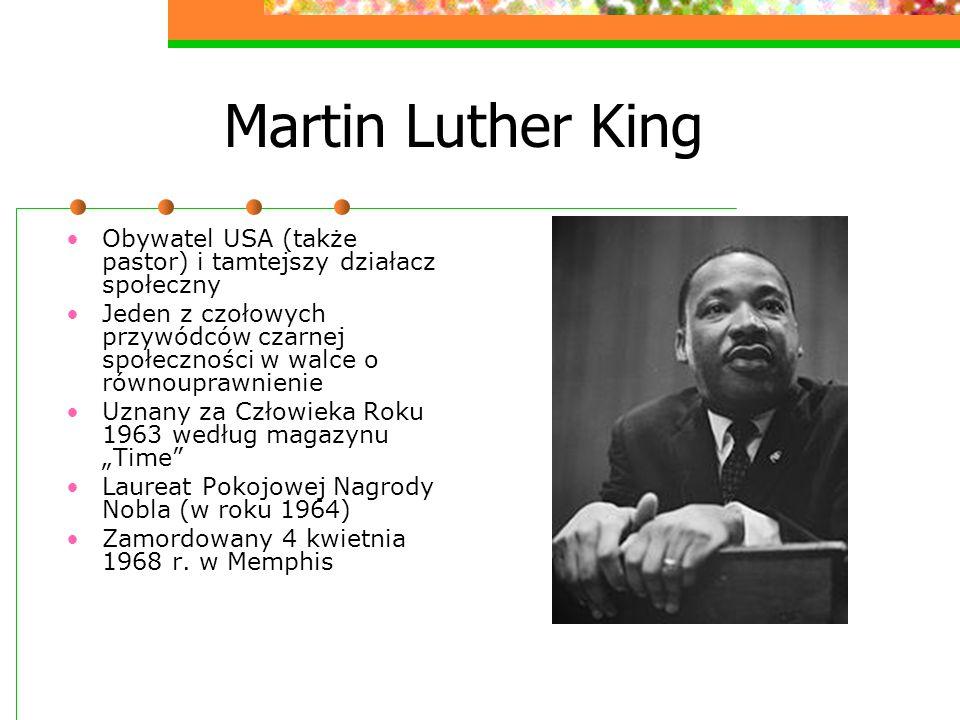 Martin Luther King Obywatel USA (także pastor) i tamtejszy działacz społeczny Jeden z czołowych przywódców czarnej społeczności w walce o równouprawni
