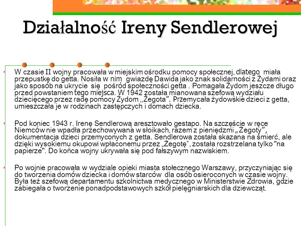 Działalność Ireny Sendlerowej W czasie II wojny pracowała w miejskim ośrodku pomocy społecznej, dlatego miała przepustkę do getta. Nosiła w nim gwiazd