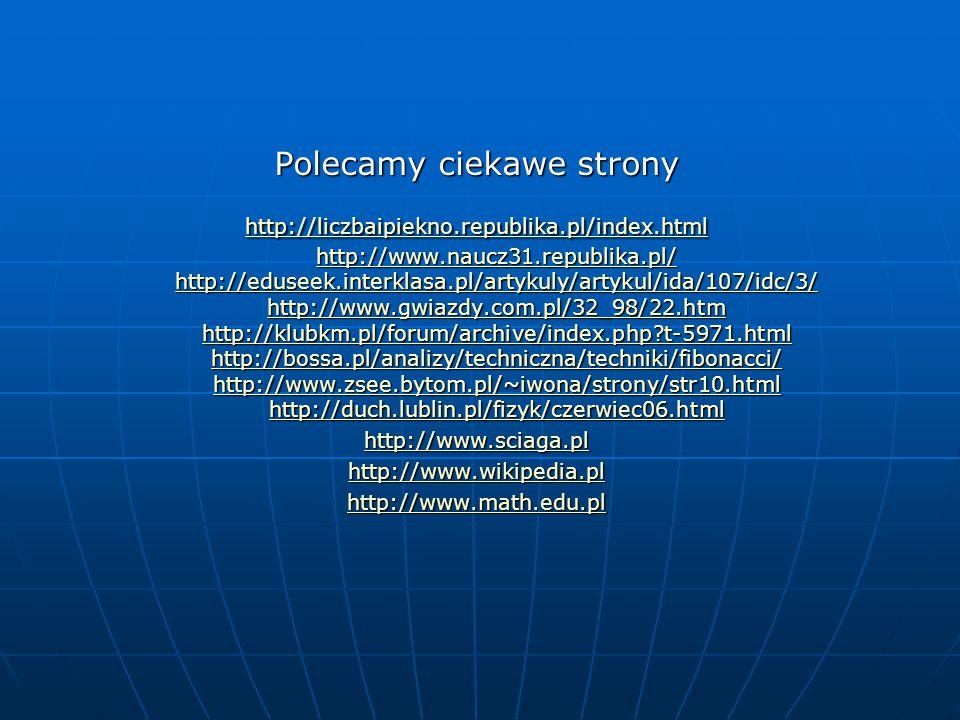 Polecamy ciekawe strony http://liczbaipiekno.republika.pl/index.html http://www.naucz31.republika.pl/ http://eduseek.interklasa.pl/artykuly/artykul/ida/107/idc/3/ http://www.gwiazdy.com.pl/32_98/22.htm http://klubkm.pl/forum/archive/index.php?t-5971.html http://bossa.pl/analizy/techniczna/techniki/fibonacci/ http://www.zsee.bytom.pl/~iwona/strony/str10.html http://duch.lublin.pl/fizyk/czerwiec06.html http://liczbaipiekno.republika.pl/index.html http://www.naucz31.republika.pl/ http://eduseek.interklasa.pl/artykuly/artykul/ida/107/idc/3/ http://www.gwiazdy.com.pl/32_98/22.htm http://klubkm.pl/forum/archive/index.php?t-5971.html http://bossa.pl/analizy/techniczna/techniki/fibonacci/ http://www.zsee.bytom.pl/~iwona/strony/str10.html http://duch.lublin.pl/fizyk/czerwiec06.html http://www.sciaga.pl http://www.wikipedia.pl http://www.math.edu.pl