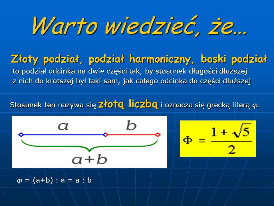 Warto wiedzieć, że… Złoty podział, podział harmoniczny, boski podział Złoty podział, podział harmoniczny, boski podział to podział odcinka na dwie części tak, by stosunek długości dłuższej to podział odcinka na dwie części tak, by stosunek długości dłuższej z nich do krótszej był taki sam, jak całego odcinka do części dłuższej z nich do krótszej był taki sam, jak całego odcinka do części dłuższej Stosunek ten nazywa się złotą liczbą i oznacza się grecką literą φ.