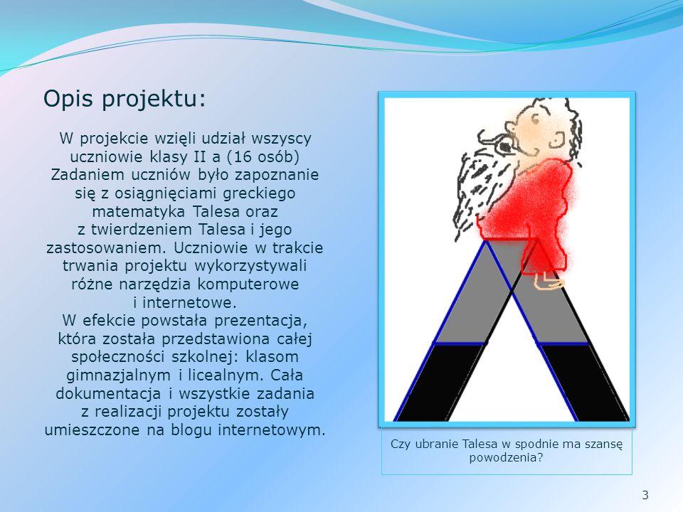 3 Opis projektu: W projekcie wzięli udział wszyscy uczniowie klasy II a (16 osób) Zadaniem uczniów było zapoznanie się z osiągnięciami greckiego matematyka Talesa oraz z twierdzeniem Talesa i jego zastosowaniem.