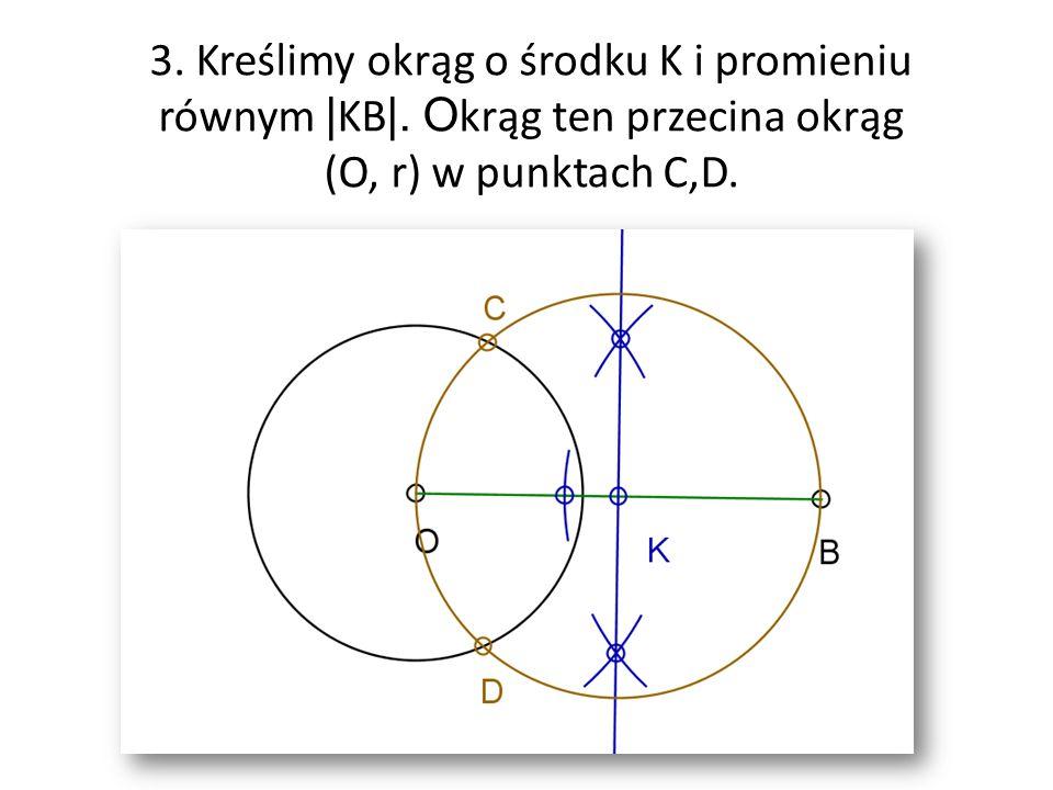 3. Kreślimy okrąg o środku K i promieniu równym | KB |. O krąg ten przecina okrąg (O, r) w punktach C,D.