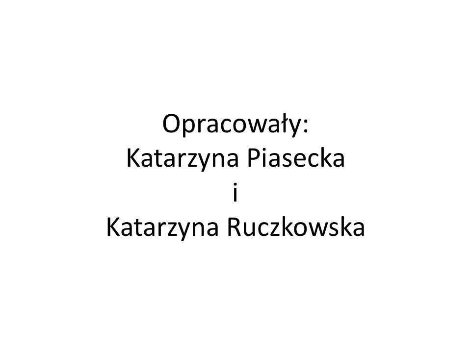 Opracowały: Katarzyna Piasecka i Katarzyna Ruczkowska