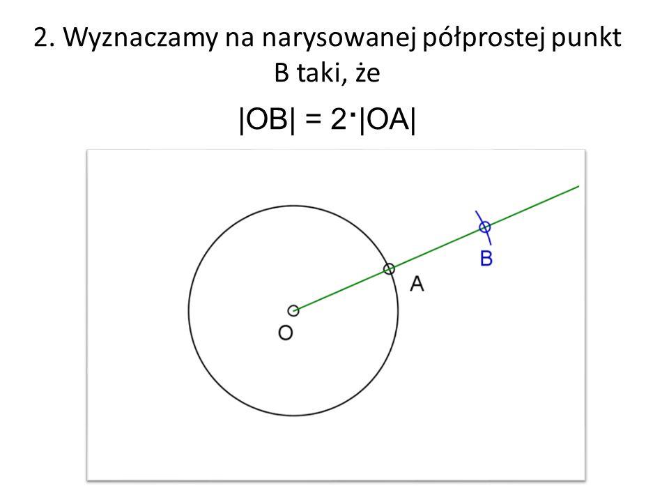 2. Wyznaczamy na narysowanej półprostej punkt B taki, że |OB| = 2 ∙ |OA|