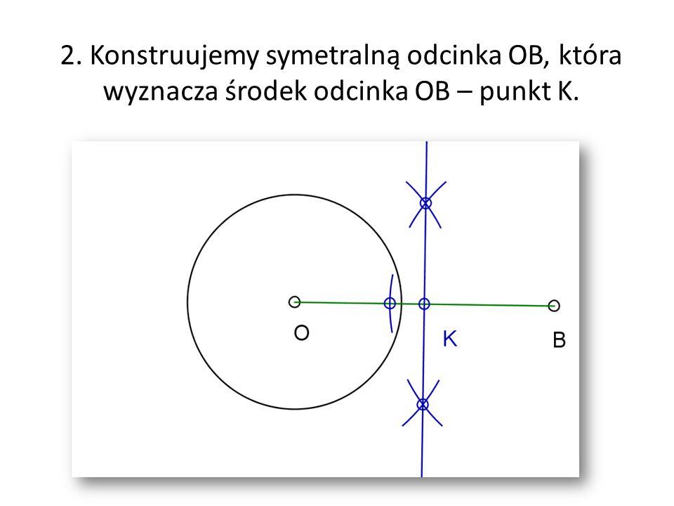 2. Konstruujemy symetralną odcinka OB, która wyznacza środek odcinka OB – punkt K.