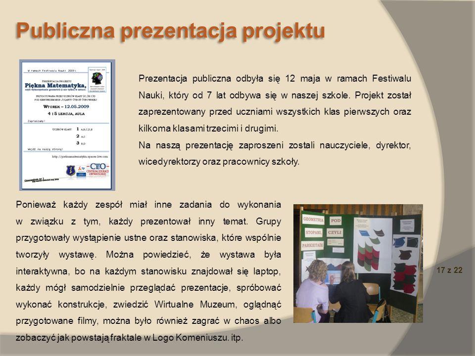 17 z 22 Publiczna prezentacja projektu Prezentacja publiczna odbyła się 12 maja w ramach Festiwalu Nauki, który od 7 lat odbywa się w naszej szkole. P