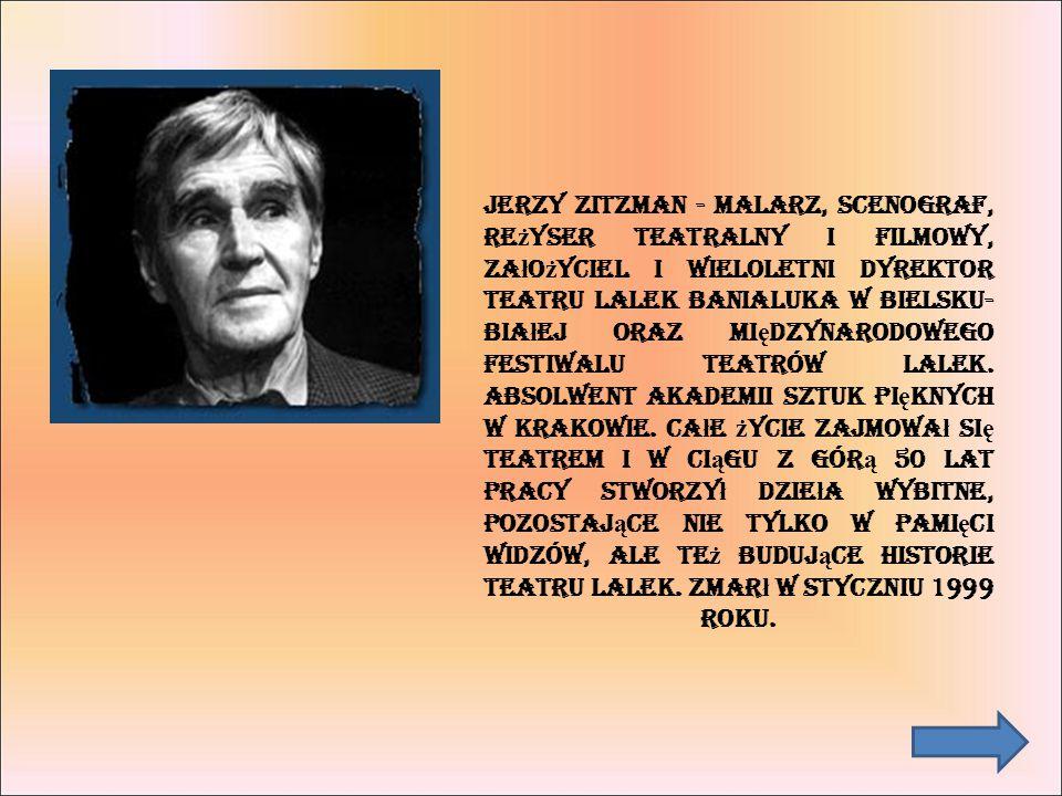 Jerzy Zitzman - malarz, scenograf, re ż yser teatralny i filmowy, za ł o ż yciel i wieloletni dyrektor Teatru Lalek Banialuka w Bielsku- Bia ł ej oraz