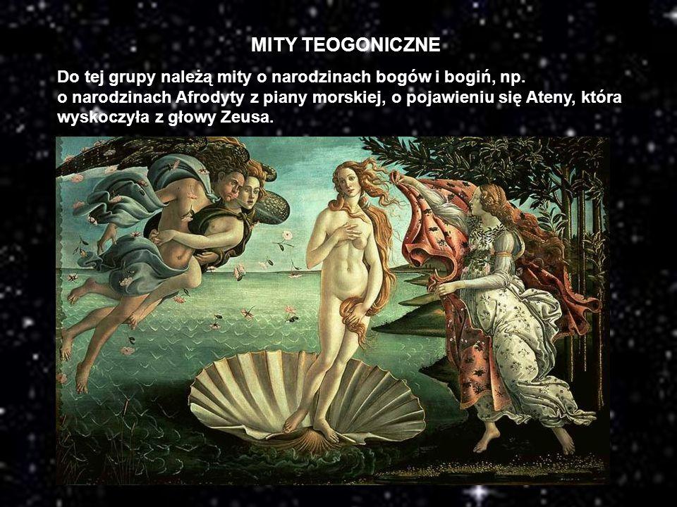 MITY TEOGONICZNE Do tej grupy należą mity o narodzinach bogów i bogiń, np. o narodzinach Afrodyty z piany morskiej, o pojawieniu się Ateny, która wysk